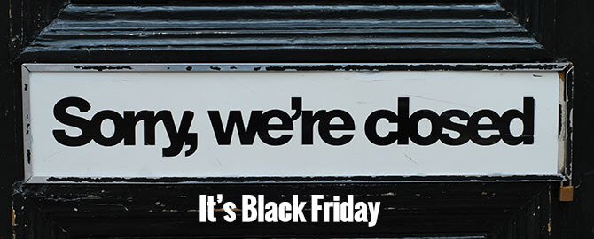 Closed on Black Friday - Friday November 23rd